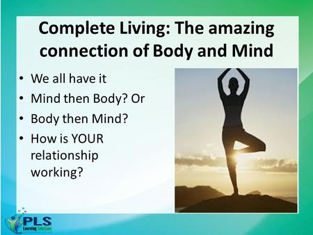Complete Living: The amazing connection of Body and Mind We all have it Mind then Body? Or Body then Mind? How is YOUR relationship working?
