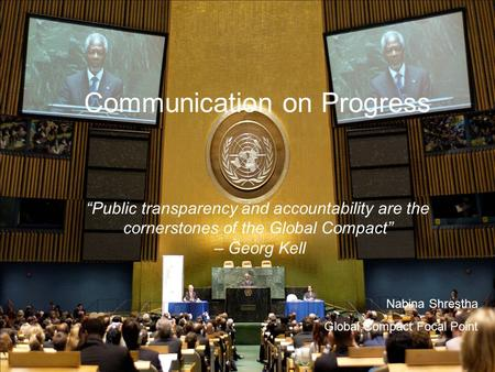 "Communication on Progress ""Public transparency and accountability are the cornerstones of the Global Compact"" – Georg Kell Nabina Shrestha Global Compact."