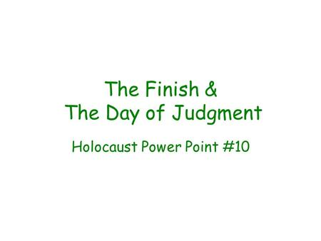 The Finish & The Day of Judgment Holocaust Power Point #10.