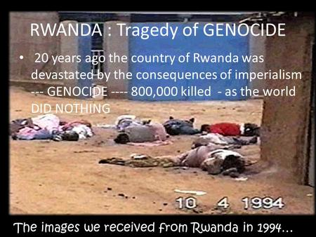 The images we received from Rwanda in 1994… RWANDA : Tragedy of GENOCIDE 20 years ago the country of Rwanda was devastated by the consequences of imperialism.