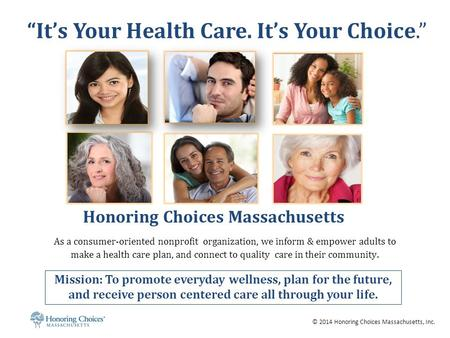 © 2014 Honoring Choices Massachusetts, Inc. Honoring Choices Massachusetts As a consumer-oriented nonprofit organization, we inform & empower adults to.