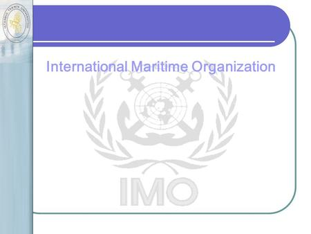 International Maritime Organization A specialized agency of the United Nations Established by The IMO Convention in 1948 Responsible for measures to.