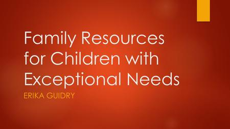 Family Resources for Children with Exceptional Needs ERIKA GUIDRY.