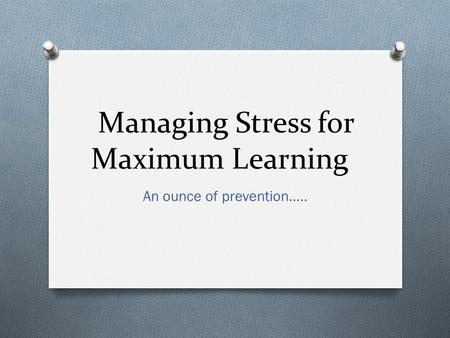Managing Stress for Maximum Learning An ounce of prevention…..