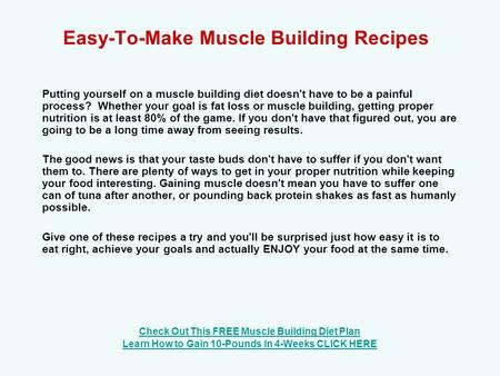 Easy-To-Make Muscle Building Recipes Putting yourself on a muscle building diet doesn't have to be a painful process? Whether your goal is fat loss or.