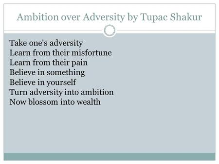 Ambition over Adversity by Tupac Shakur Take one's adversity Learn from their misfortune Learn from their pain Believe in something Believe in yourself.