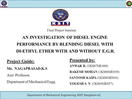 Department of Mechanical Engineering, KSIT, Bangalore-62 AN INVESTIGATION OF DIESEL ENGINE PERFORMANCE BY BLENDING DIESEL WITH DI-ETHYL ETHER WITH AND.