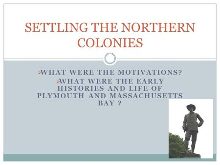  WHAT WERE THE MOTIVATIONS?  WHAT WERE THE EARLY HISTORIES AND LIFE OF PLYMOUTH AND MASSACHUSETTS BAY ? SETTLING THE NORTHERN COLONIES.