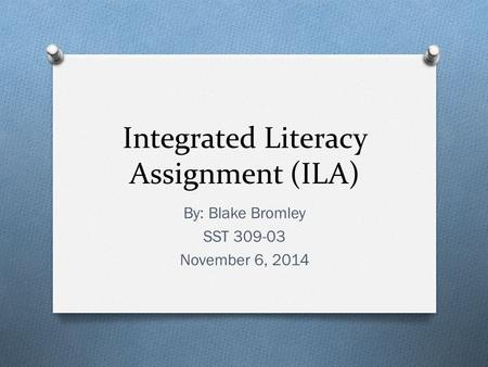 Integrated Literacy Assignment (ILA) By: Blake Bromley SST 309-03 November 6, 2014.