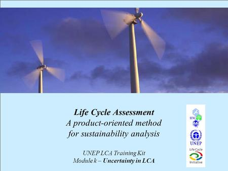 1 Life Cycle Assessment A product-oriented method for sustainability analysis UNEP LCA Training Kit Module k – Uncertainty in LCA.