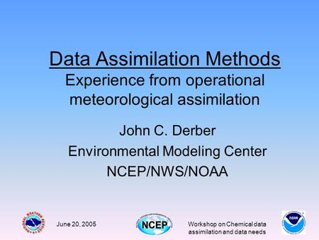June 20, 2005Workshop on Chemical data assimilation and data needs Data Assimilation Methods Experience from operational meteorological assimilation John.
