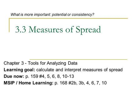 3.3 Measures of Spread Chapter 3 - Tools for Analyzing Data Learning goal: calculate and interpret measures of spread Due now: p. 159 #4, 5, 6, 8, 10-13.