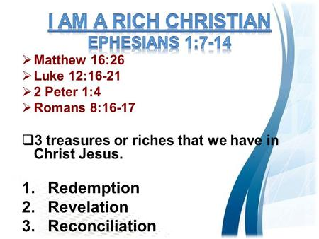  Matthew 16:26  Luke 12:16-21  2 Peter 1:4  Romans 8:16-17  3 treasures or riches that we have in Christ Jesus. 1.Redemption 2.Revelation 3.Reconciliation.