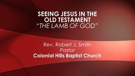 "Rev. Robert J. Smith Pastor Colonial Hills Baptist Church SEEING JESUS IN THE OLD TESTAMENT ""THE LAMB OF GOD"""