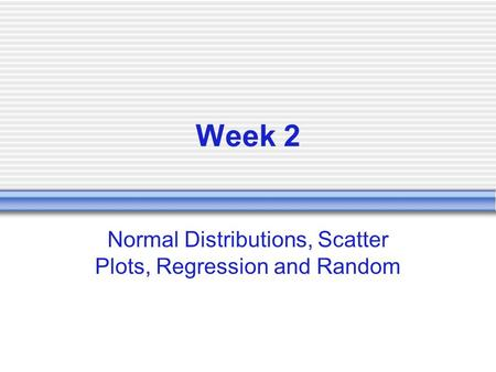 Week 2 Normal Distributions, Scatter Plots, Regression and Random.