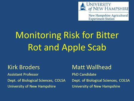 Monitoring Risk for Bitter Rot and Apple Scab Kirk Broders Assistant Professor Dept. of Biological Sciences, COLSA University of New Hampshire Matt Wallhead.
