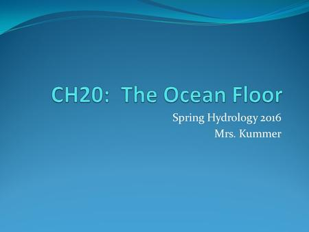 "Spring Hydrology 2016 Mrs. Kummer. The Water Planet  Nearly ¾ of Earth's surface is underwater  97% of all water on Earth is in the ""global ocean"" "