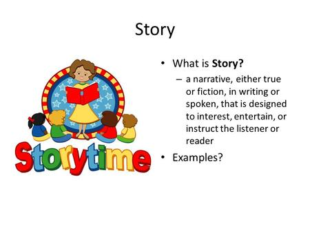 Story What is Story? – a narrative, either true or fiction, in writing or spoken, that is designed to interest, entertain, or instruct the listener or.
