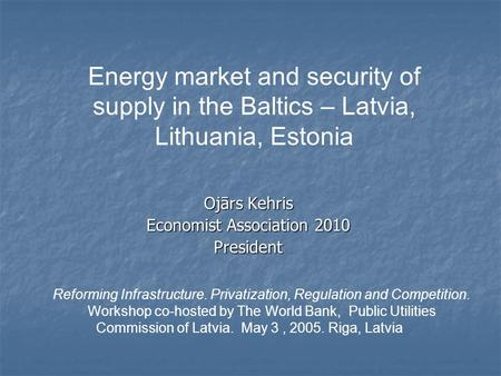 Ojārs Kehris Economist Association 2010 President Energy market and security of supply in the Baltics – Latvia, Lithuania, Estonia Reforming Infrastructure.