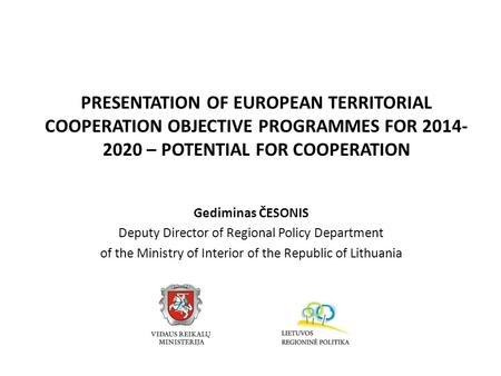 PRESENTATION OF EUROPEAN TERRITORIAL COOPERATION OBJECTIVE PROGRAMMES FOR 2014- 2020 – POTENTIAL FOR COOPERATION Gediminas ČESONIS Deputy Director of Regional.