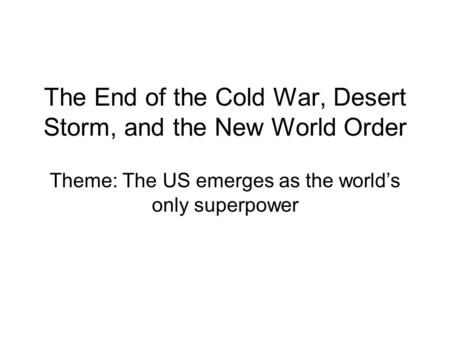 The End of the Cold War, Desert Storm, and the New World Order Theme: The US emerges as the world's only superpower.