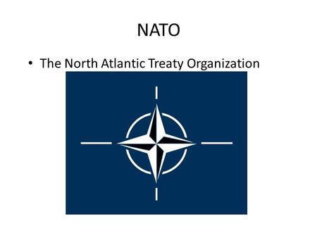 NATO The North Atlantic Treaty Organization. North Atlantic Treaty Organization (NATO) _______________ or ______________ alliance formed in 1949 by _______________countries.