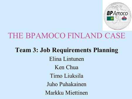 THE BPAMOCO FINLAND CASE Team 3: Job Requirements Planning Elina Lintunen Ken Chua Timo Liuksila Juho Puhakainen Markku Miettinen.