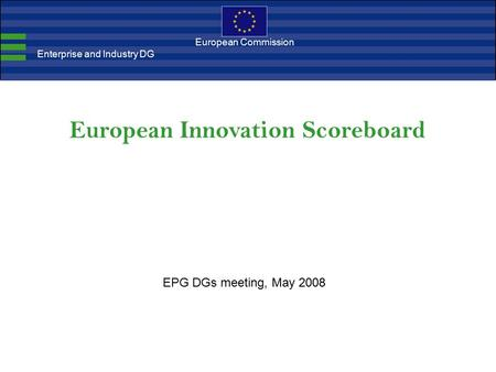 European Innovation Scoreboard European Commission Enterprise and Industry DG EPG DGs meeting, May 2008.