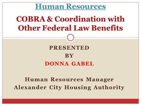 Human Resources COBRA & Coordination with Other Federal Law Benefits PRESENTED BY DONNA GABEL Human Resources Manager Alexander City Housing Authority.