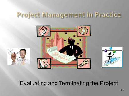 8-1 Evaluating and Terminating the Project. 8-2  Evaluating  Project audits  Termination activities  Project final report.