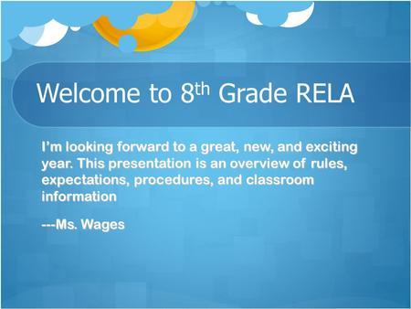 Welcome to 8 th Grade RELA I'm looking forward to a great, new, and exciting year. This presentation is an overview of rules, expectations, procedures,