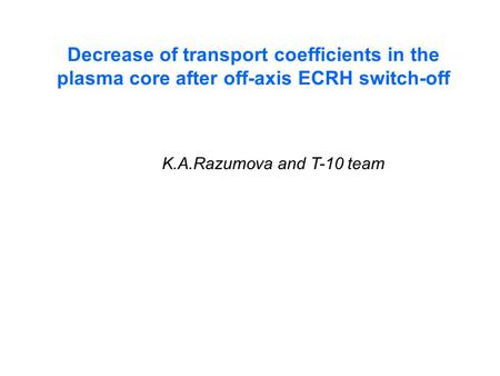 Decrease of transport coefficients in the plasma core after off-axis ECRH switch-off K.A.Razumova and T-10 team.