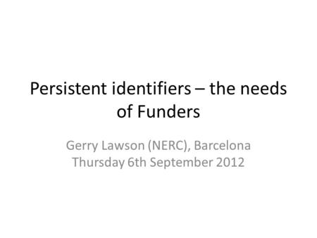Persistent identifiers – the needs of Funders Gerry Lawson (NERC), Barcelona Thursday 6th September 2012.
