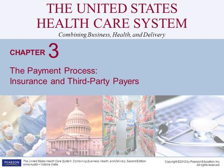 THE UNITED STATES HEALTH CARE SYSTEM Combining Business, Health, and Delivery CHAPTER Copyright ©2012 by Pearson Education, Inc. All rights reserved. The.