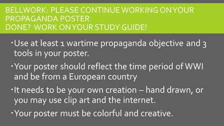 BELLWORK: PLEASE CONTINUE WORKING ON YOUR PROPAGANDA POSTER DONE? WORK ON YOUR STUDY GUIDE!  Use at least 1 wartime propaganda objective and 3 tools in.