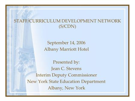 STAFF/CURRICULUM DEVELOPMENT NETWORK (S/CDN) September 14, 2006 Albany Marriott Hotel Presented by: Jean C. Stevens Interim Deputy Commissioner New York.