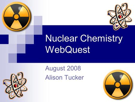 Nuclear Chemistry WebQuest August 2008 Alison Tucker.
