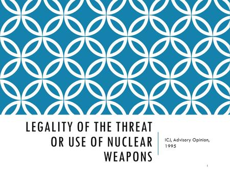 LEGALITY OF THE THREAT OR USE OF NUCLEAR WEAPONS ICJ, Advisory Opinion, 1995 1.