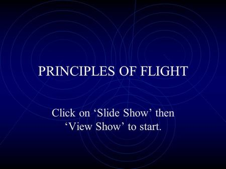 PRINCIPLES OF FLIGHT Click on 'Slide Show' then 'View Show' to start.