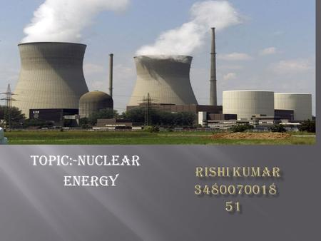 TOPIC:-NUCLEAR ENERGY.  The energy stored in the nucleus of an atom.  Atomic energy: the energy released by a nuclear reaction.