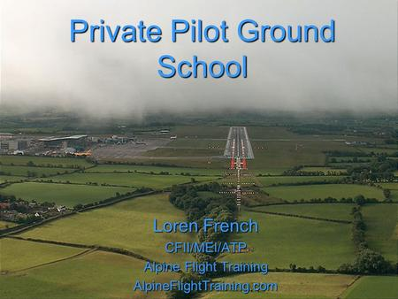 Private Pilot Ground School Loren French CFII/MEI/ATP Alpine Flight Training AlpineFlightTraining.com.