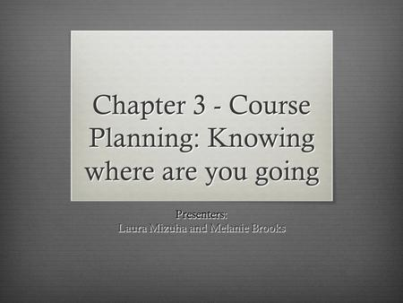 Chapter 3 - Course Planning: Knowing where are you going Presenters: Laura Mizuha and Melanie Brooks.