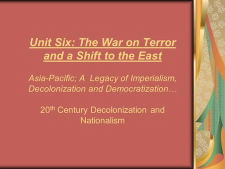Unit Six: The War on Terror and a Shift to the East Asia-Pacific; A Legacy of Imperialism, Decolonization and Democratization… 20 th Century Decolonization.