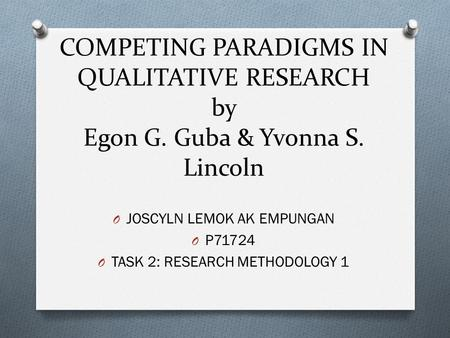 COMPETING PARADIGMS IN QUALITATIVE RESEARCH by Egon G. Guba & Yvonna S. Lincoln O JOSCYLN LEMOK AK EMPUNGAN O P71724 O TASK 2: RESEARCH METHODOLOGY 1.