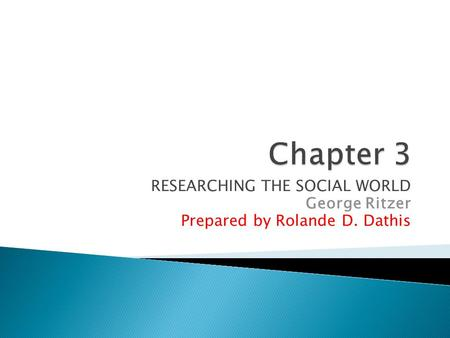 RESEARCHING THE SOCIAL WORLD George Ritzer Prepared by Rolande D. Dathis.