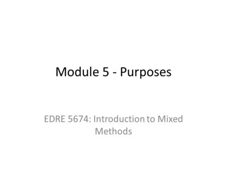 Module 5 - Purposes EDRE 5674: Introduction to Mixed Methods.