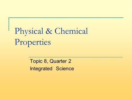 Physical & Chemical Properties Topic 8, Quarter 2 Integrated Science.