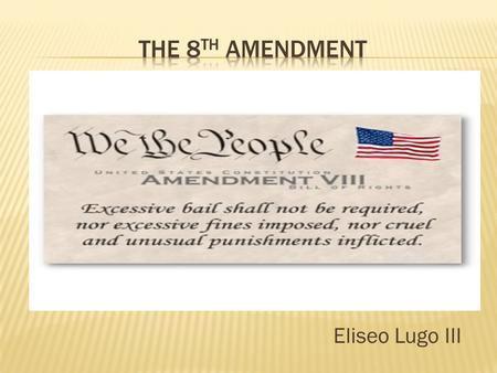Eliseo Lugo III.  Prohibits cruel & unusual punishment.  Text of the Amendment: Excessive bail shall not be required, nor excessive fines imposed, nor.