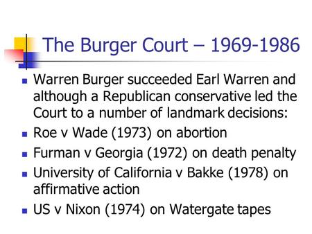 The Burger Court – 1969-1986 Warren Burger succeeded Earl Warren and although a Republican conservative led the Court to a number of landmark decisions: