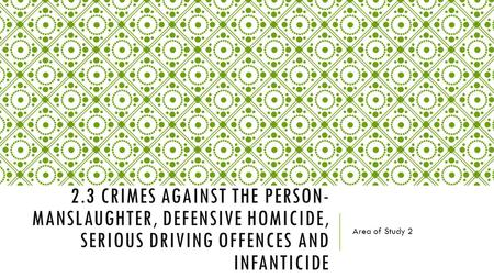 2.3 CRIMES AGAINST THE PERSON- MANSLAUGHTER, DEFENSIVE HOMICIDE, SERIOUS DRIVING OFFENCES AND INFANTICIDE Area of Study 2.